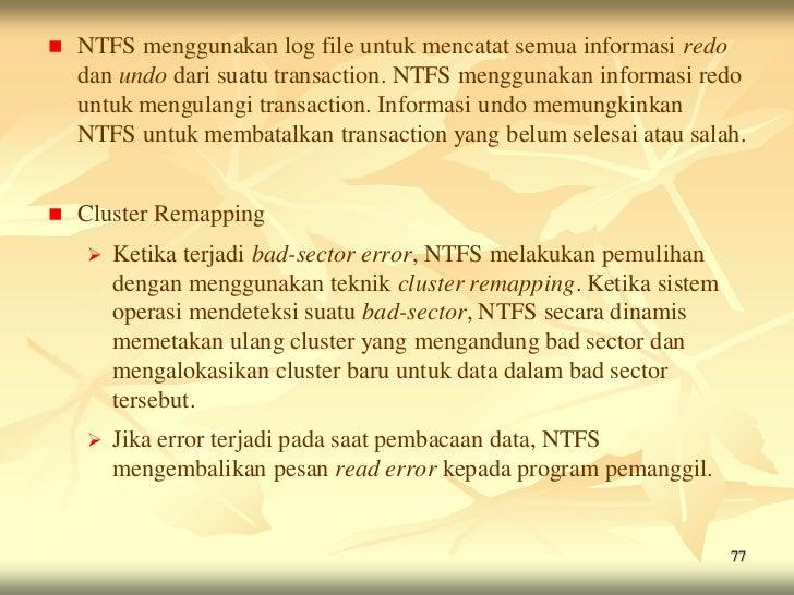    NTFS menggunakan log file untuk mencatat semua informasi redo    dan undo dari suatu transaction. NTFS menggunakan inf...
