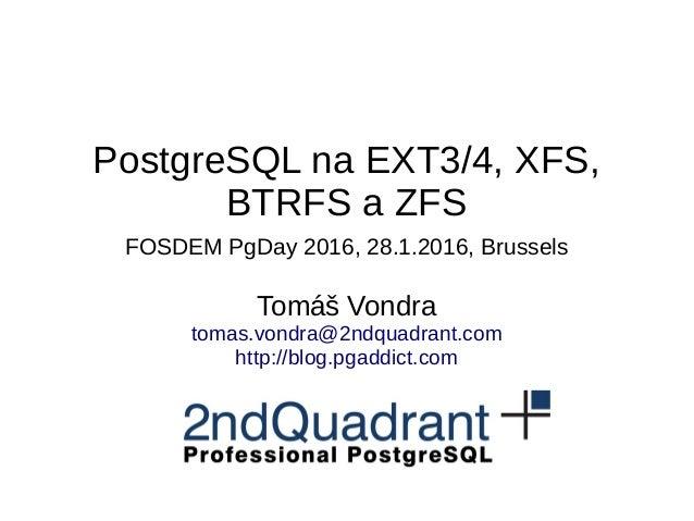 PostgreSQL na EXT3/4, XFS, BTRFS a ZFS FOSDEM PgDay 2016, 28.1.2016, Brussels Tomáš Vondra tomas.vondra@2ndquadrant.com ht...