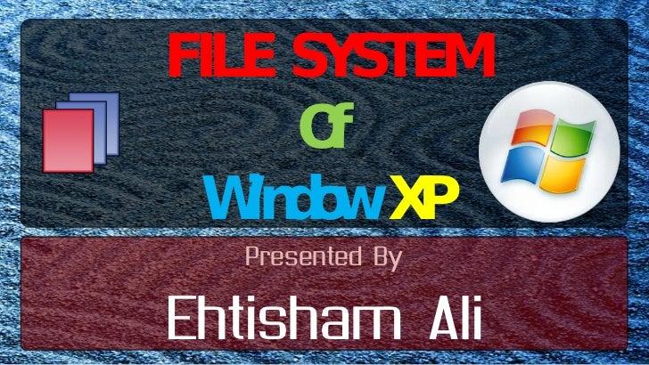 FILE SYSTEM<br />Of<br />WindowXP<br />Presented By<br />Ehtisham Ali<br />