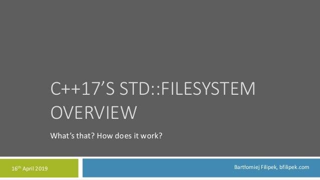 C++17'S STD::FILESYSTEM OVERVIEW What's that? How does it work? Bartłomiej Filipek, bfilipek.com16th April 2019