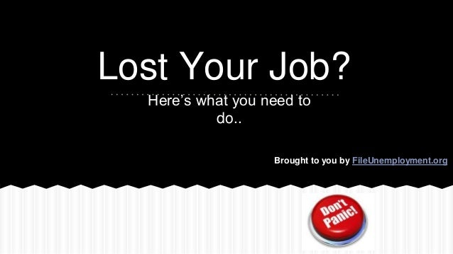 Lost Your Job? Here's what you need to do.. Brought to you by FileUnemployment.org