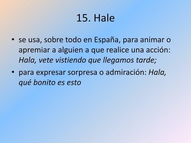 15. Hale • se usa, sobre todo en España, para animar o apremiar a alguien a que realice una acción: Hala, vete vistiendo q...