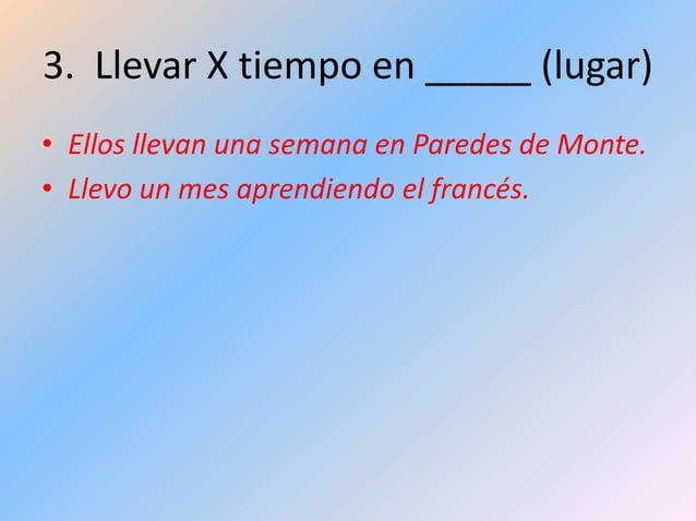 3. Llevar X tiempo en _____ (lugar) • Ellos llevan una semana en Paredes de Monte. • Llevo un mes aprendiendo el francés.