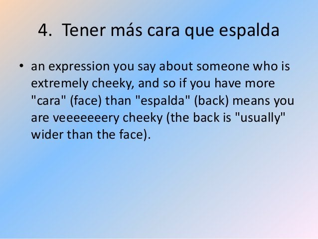 """4. Tener más cara que espalda • an expression you say about someone who is extremely cheeky, and so if you have more """"cara..."""