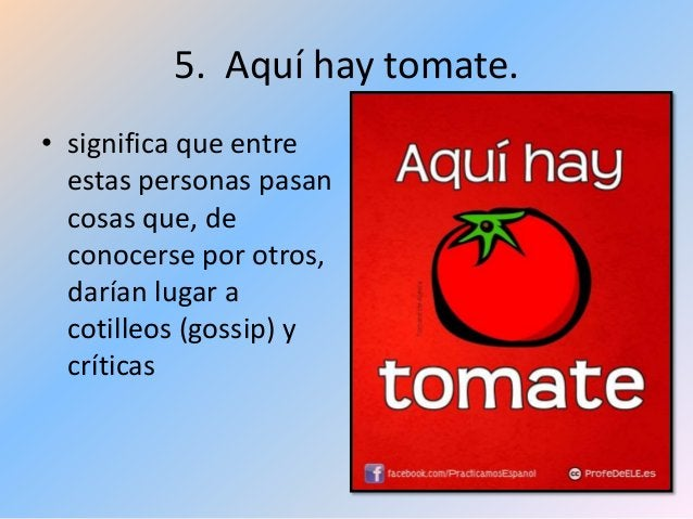 5. Aquí hay tomate. • significa que entre estas personas pasan cosas que, de conocerse por otros, darían lugar a cotilleos...