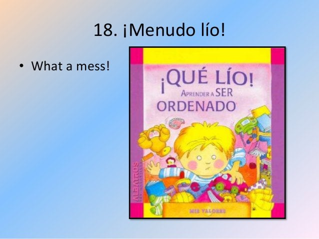 18. ¡Menudo lío! • What a mess!