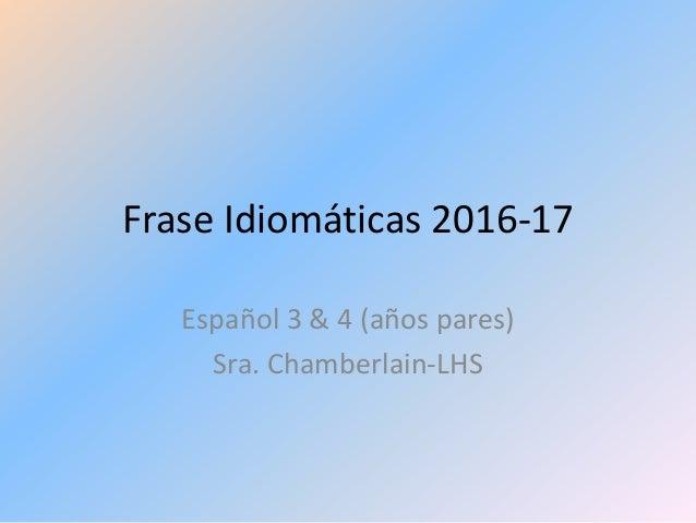 Frase Idiomáticas 2016-17 Español 3 & 4 (años pares) Sra. Chamberlain-LHS
