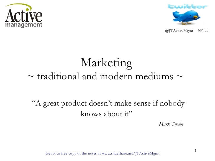 "Marketing  ~ traditional and modern mediums ~    ""A great product doesn't make sense if nobody knows about it"" Mark Twain"