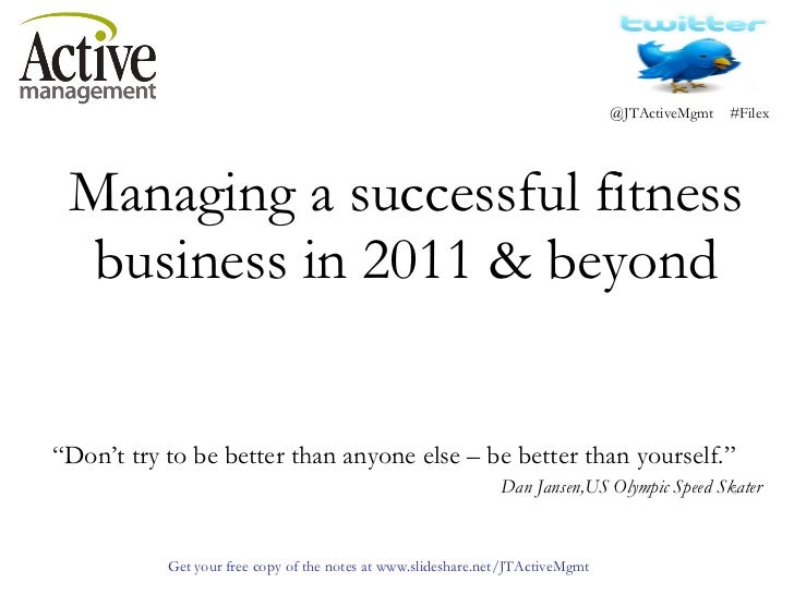 """Managing a successful fitness business in 2011 & beyond   """" Don't try to be better than anyone else – be better than yours..."""
