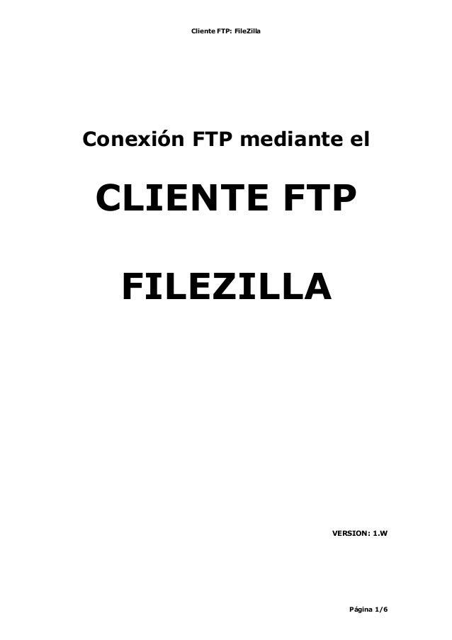 Cliente FTP: FileZilla Página 1/6 Conexión FTP mediante el CLIENTE FTP FILEZILLA VERSION: 1.W