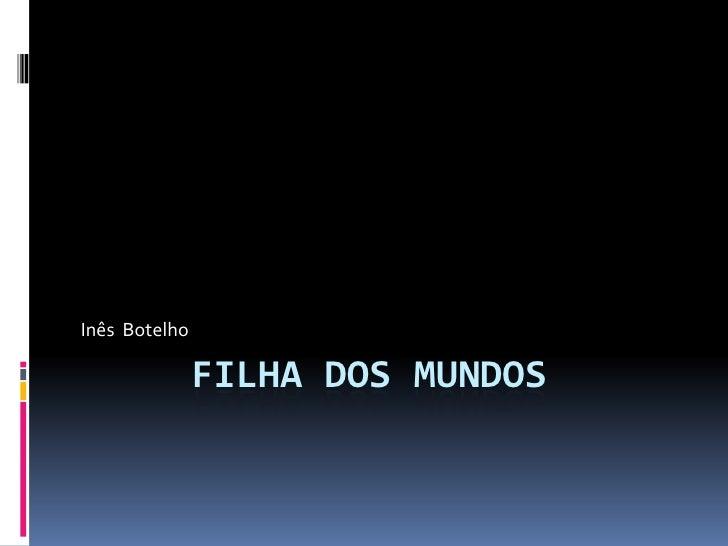 Inês Botelho               FILHA DOS MUNDOS
