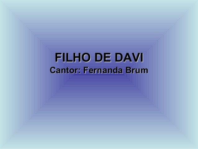 FILHO DE DAVIFILHO DE DAVI Cantor: Fernanda BrumCantor: Fernanda Brum