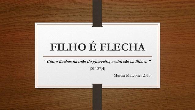 """FILHO É FLECHA """"Como flechas na mão do guerreiro, assim são os filhos..."""" (Sl 127,4) Márcia Marcone, 2013"""