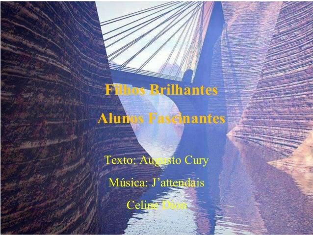 Filhos Brilhantes Alunos Fascinantes Texto: Augusto Cury Música: J'attendais Celine Dion