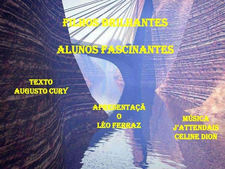 FILHOS BRILHANTES         ALUNOS FASCINANTES   TextoAugusto Cury               Apresentaçã                     o          ...