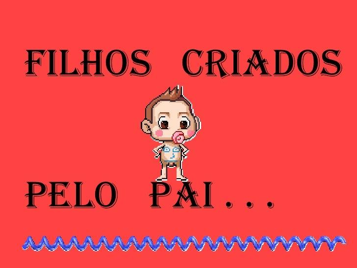 FILHOS  CRIADOS PELO  PAI . . .