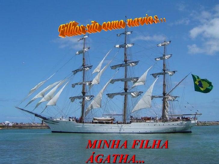 Filhos são como navios... MINHA FILHA ÁGATHA...