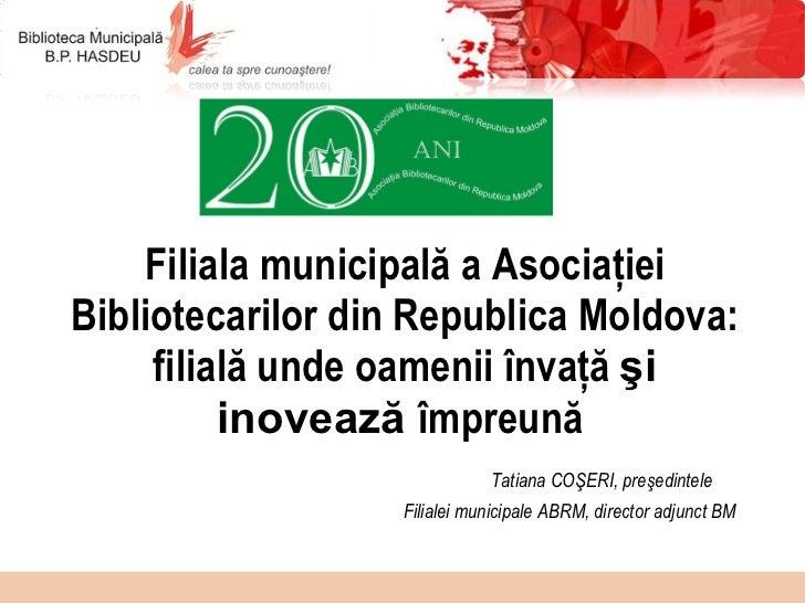 Filiala municipală a Asociaţiei Bibliotecarilor din  Republica  Moldova :  filială unde oamenii învaţă  şi inovează  împre...