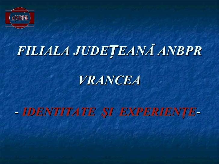 FILIALA JUDEȚEANĂ ANBPR  VRANCEA   -  IDENTITATE   Ş I  EXPERIEN Ţ E -