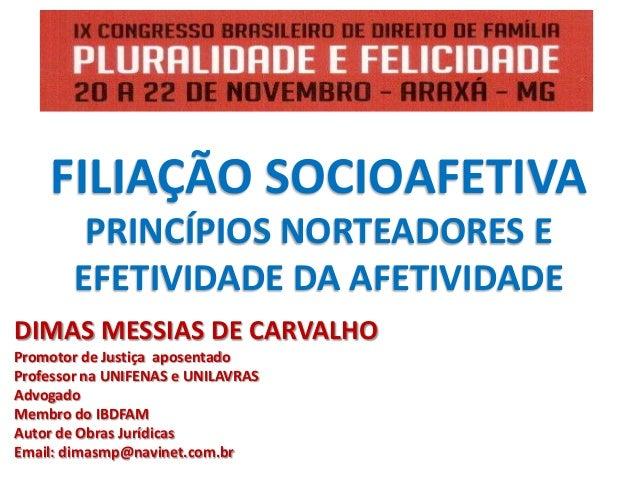 FILIAÇÃO SOCIOAFETIVA PRINCÍPIOS NORTEADORES E EFETIVIDADE DA AFETIVIDADE DIMAS MESSIAS DE CARVALHO Promotor de Justiça ap...