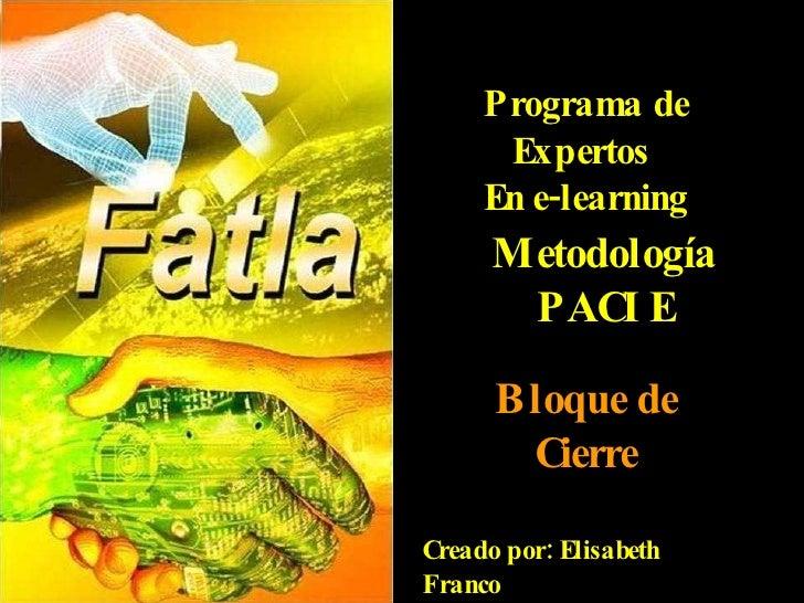 Programa de Expertos  En e-learning Metodología PACIE Bloque de Cierre Creado por: Elisabeth Franco Grupo Orión - 2010