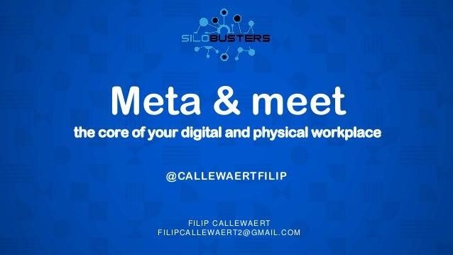 the core of your digital and physical workplace Meta & meet FILIP CALLEWAERT FILIPCALLEWAERT2@GMAIL.COM @CALLEWAERTFILIP