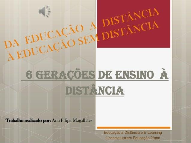 6 Gerações de Ensino àDistânciaTrabalho realizado por: Ana Filipa MagalhãesEducação a Distância e E-LearningLicenciatura e...