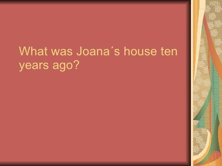What was Joana´s house ten years ago?