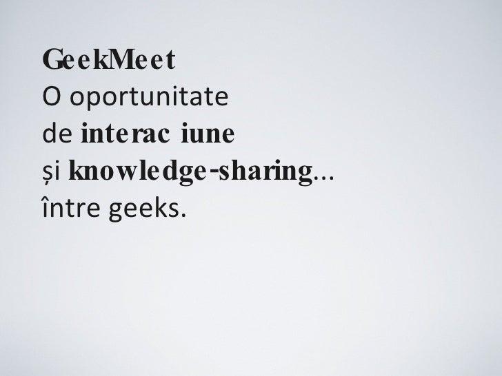 GeekMeet   O oportunitate  de  interacțiune   și  knowledge-sharing ... între geeks.