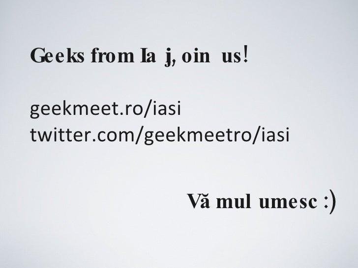 Geeks from Iași, join us! geekmeet.ro/iasi twitter.com/geekmeetro/iasi Vă mulțumesc :)