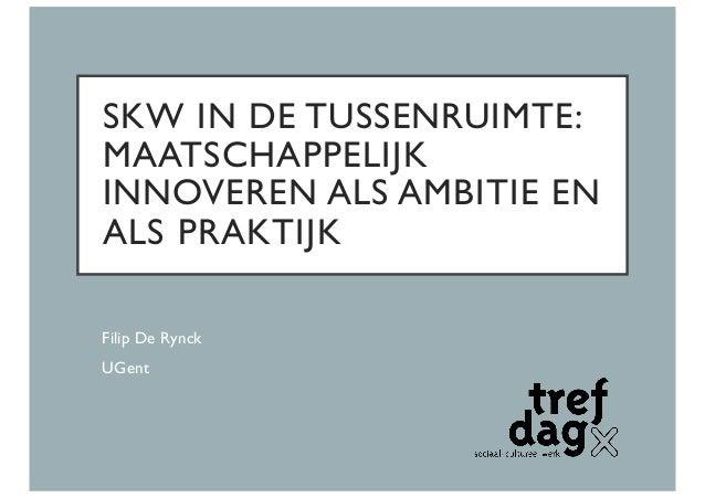 SKW IN DE TUSSENRUIMTE: MAATSCHAPPELIJK INNOVEREN ALS AMBITIE EN ALS PRAKTIJK Filip De Rynck UGent