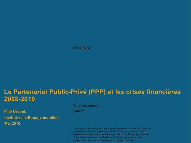 Le Partenariat Public-Privé (PPP) et les crises financières 2008-2010  Institut de la Banque mondiale  Mai 2010 Filip Drapak