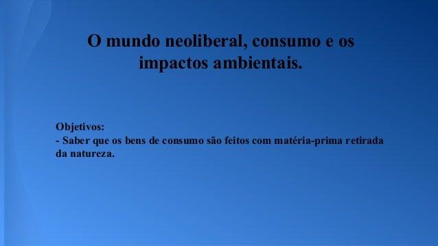 Objetivos: - Saber que os bens de consumo são feitos com matéria-prima retirada da natureza. O mundo neoliberal, consumo e...