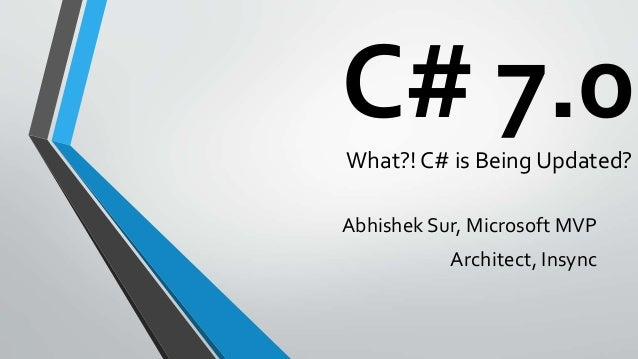 C# 7.0What?! C# is Being Updated? Abhishek Sur, Microsoft MVP Architect, Insync