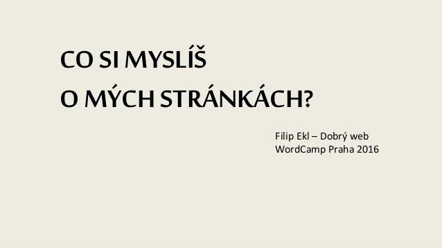 CO SI MYSLÍŠ O MÝCHSTRÁNKÁCH? Filip Ekl – Dobrý web WordCamp Praha 2016