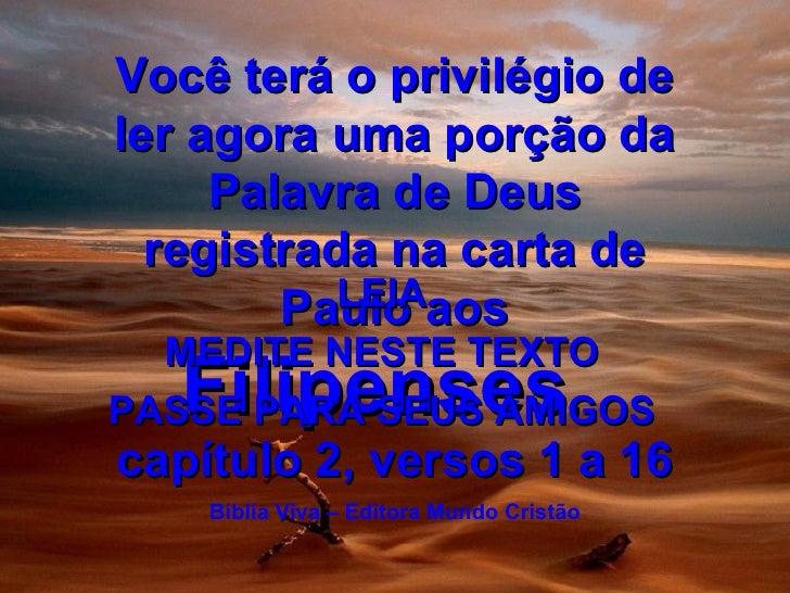 Você terá o privilégio de ler agora uma porção da Palavra de Deus registrada na carta de Paulo aos  Filipenses ,  capítulo...