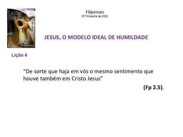 """Filipenses  3º Trimestre de 2013  JESUS, O MODELO IDEAL DE HUMILDADE Lição 4  """"De sorte que haja em vós o mesmo sentimento..."""
