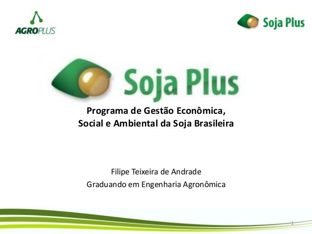 Programa de Gestão Econômica, Social e Ambiental da Soja Brasileira Filipe Teixeira de Andrade Graduando em Engenharia Agr...