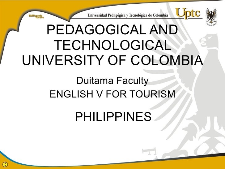 PEDAGOGICAL AND TECHNOLOGICAL UNIVERSITY OF COLOMBIA Duitama Faculty ENGLISH V FOR TOURISM PHILIPPINES