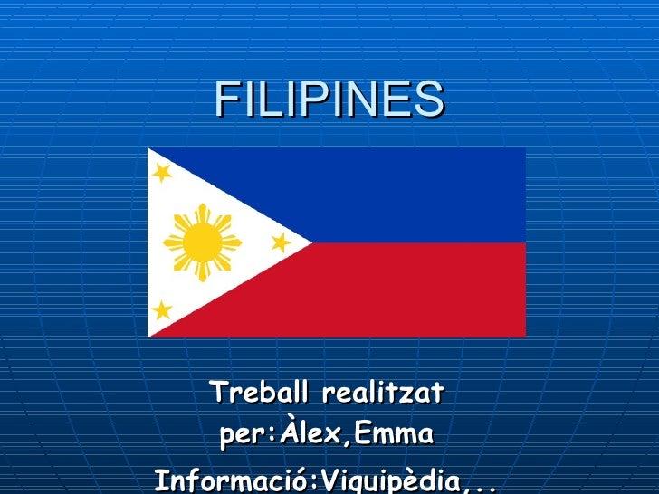 FILIPINES Treball realitzat per:Àlex,Emma Informació:Viquipèdia,..