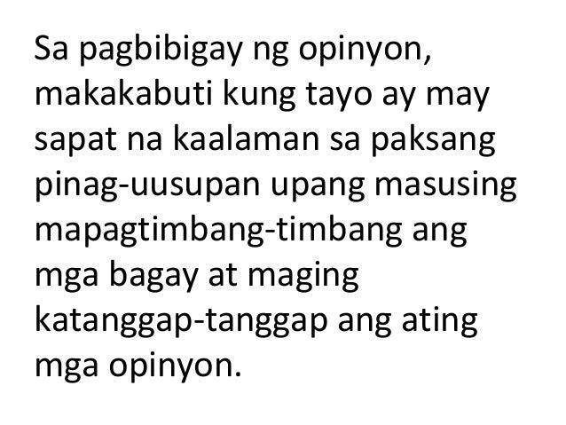 Sa pagbibigay ng opinyon, makakabuti kung tayo ay may sapat na kaalaman sa paksang pinag-uusupan upang masusing mapagtimba...