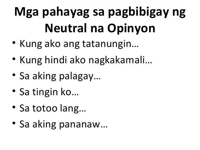Mga pahayag sa pagbibigay ng Neutral na Opinyon • Kung ako ang tatanungin… • Kung hindi ako nagkakamali… • Sa aking palaga...