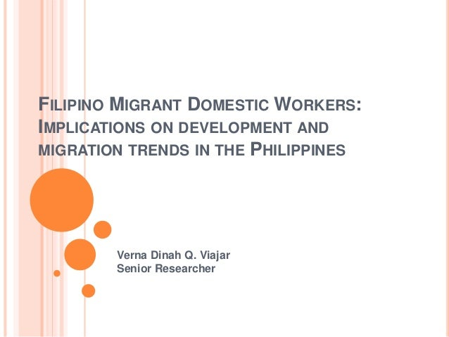 FILIPINO MIGRANT DOMESTIC WORKERS: IMPLICATIONS ON DEVELOPMENT AND MIGRATION TRENDS IN THE PHILIPPINES Verna Dinah Q. Viaj...