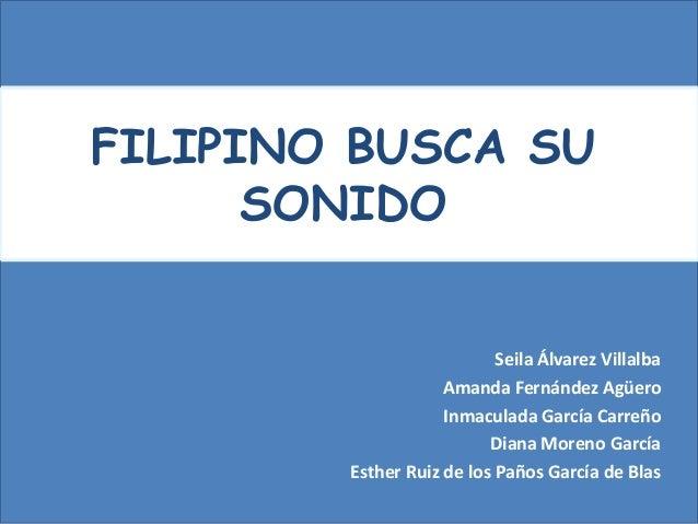 FILIPINO BUSCA SU      SONIDO                           Seila Álvarez Villalba                    Amanda Fernández Agüero ...