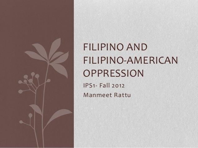 FILIPINO ANDFILIPINO-AMERICANOPPRESSIONIPS1- Fall 2012Manmeet Rattu