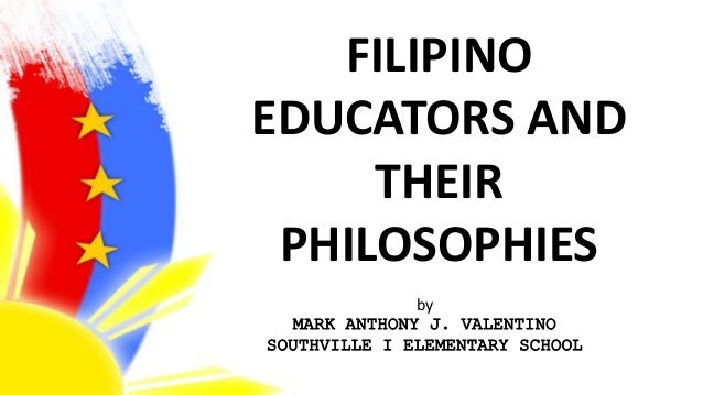 FILIPINO EDUCATORS AND THEIR PHILOSOPHIES by MARK ANTHONY J. VALENTINO SOUTHVILLE I ELEMENTARY SCHOOL