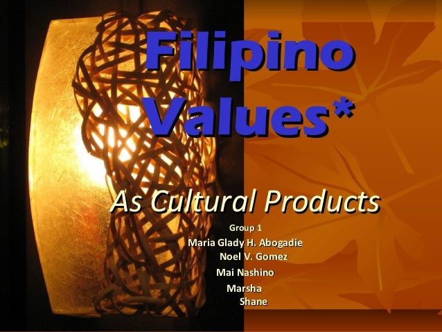 Filipino Values* As Cultural Products Group 1  Maria Glady H. Abogadie Noel V. Gomez Mai Nashino Marsha Shane