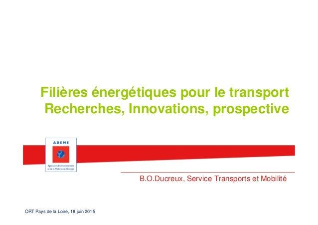 ORT Pays de la Loire, 18 juin 2015 Filières énergétiques pour le transport Recherches, Innovations, prospective B.O.Ducreu...