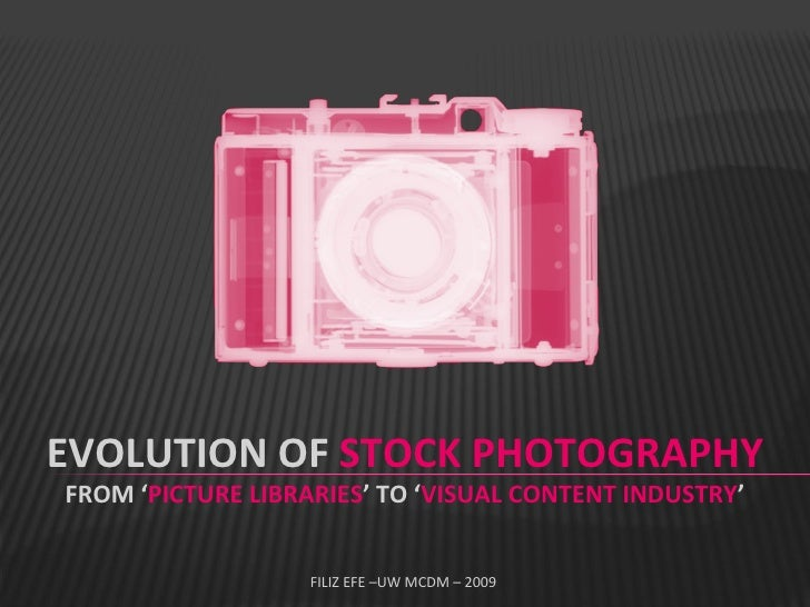 EVOLUTION OF  STOCK PHOTOGRAPHY FROM ' PICTURE LIBRARIES ' TO ' VISUAL CONTENT INDUSTRY ' FILIZ EFE –UW MCDM – 2009