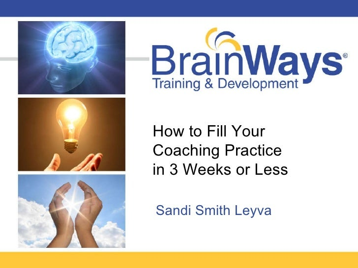 How to Fill Your  Coaching Practice  in 3 Weeks or Less Sandi Smith Leyva
